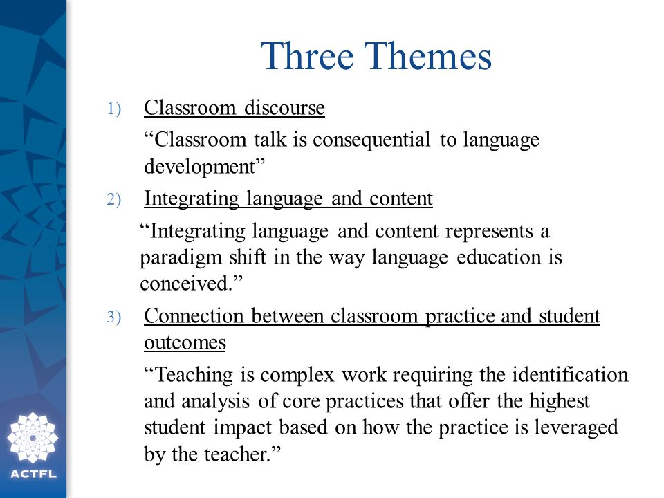 "Three Themes 1) Classroom discourse ""Classroom talk is consequential to language development"" 2) Integrating language and content ""Integrating languag"
