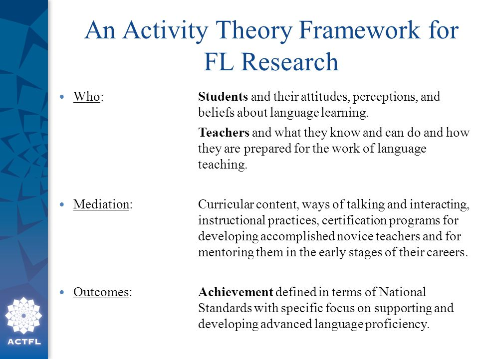 An Activity Theory Framework for FL Research Who:Students and their attitudes, perceptions, and beliefs about language learning. Teachers and what the