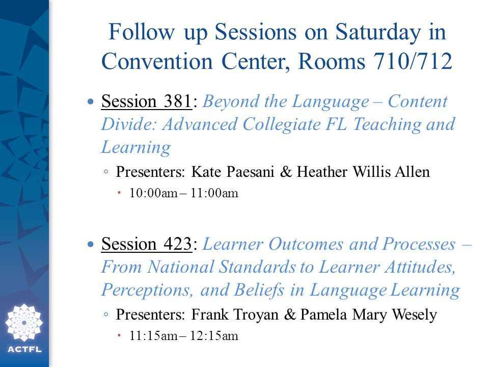 Follow up Sessions on Saturday in Convention Center, Rooms 710/712 Session 381: Beyond the Language – Content Divide: Advanced Collegiate FL Teaching and Learning ◦ Presenters: Kate Paesani & Heather Willis Allen  10:00am – 11:00am Session 423: Learner Outcomes and Processes – From National Standards to Learner Attitudes, Perceptions, and Beliefs in Language Learning ◦ Presenters: Frank Troyan & Pamela Mary Wesely  11:15am – 12:15am