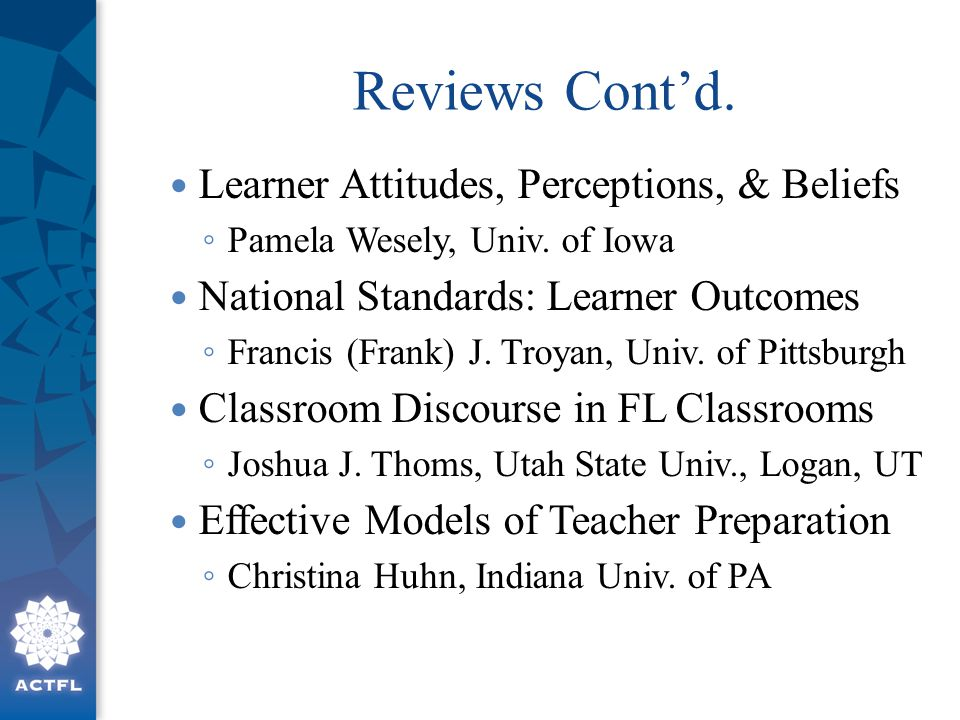 Reviews Cont'd. Learner Attitudes, Perceptions, & Beliefs ◦ Pamela Wesely, Univ. of Iowa National Standards: Learner Outcomes ◦ Francis (Frank) J. Tro