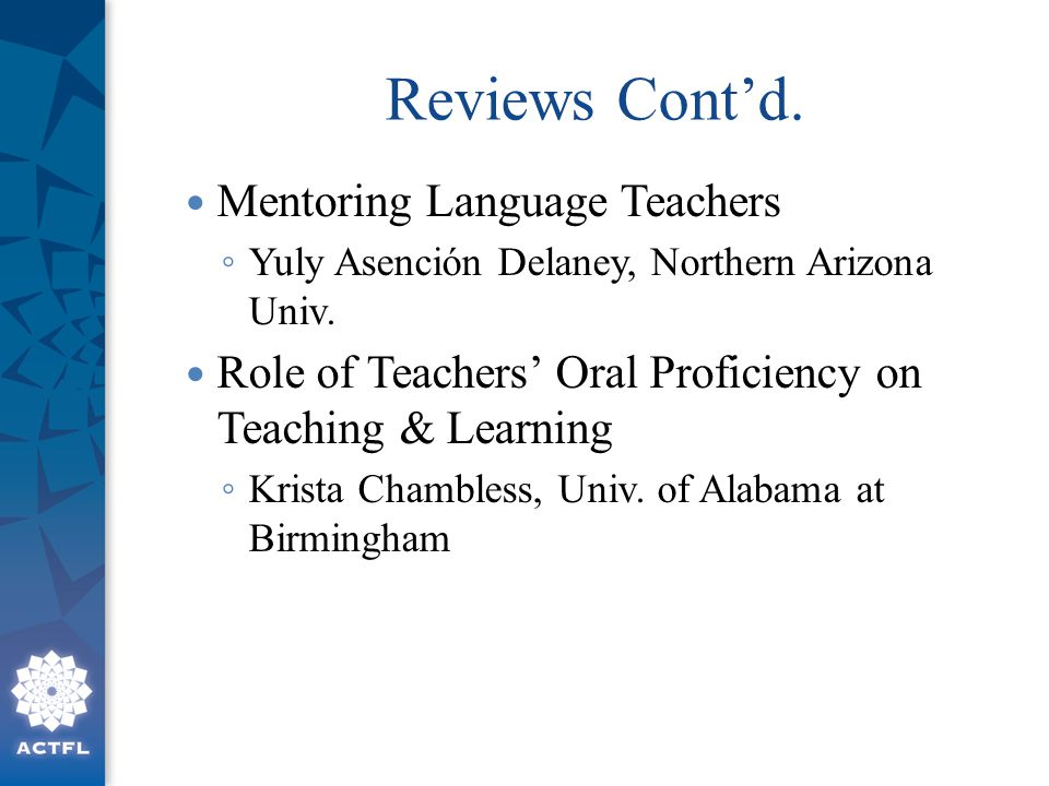 Reviews Cont'd. Mentoring Language Teachers ◦ Yuly Asención Delaney, Northern Arizona Univ. Role of Teachers' Oral Proficiency on Teaching & Learning
