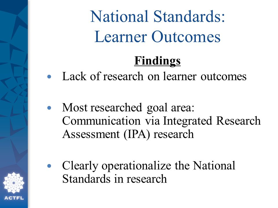 National Standards: Learner Outcomes Findings Lack of research on learner outcomes Most researched goal area: Communication via Integrated Research As