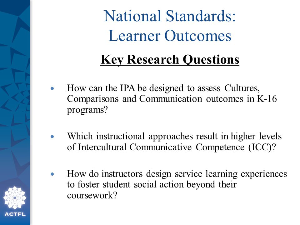 National Standards: Learner Outcomes Key Research Questions How can the IPA be designed to assess Cultures, Comparisons and Communication outcomes in K-16 programs.