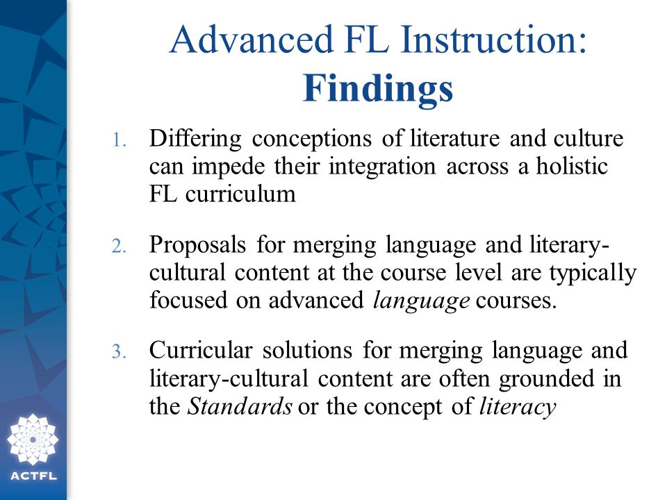 Advanced FL Instruction: Findings 1. Differing conceptions of literature and culture can impede their integration across a holistic FL curriculum 2. P