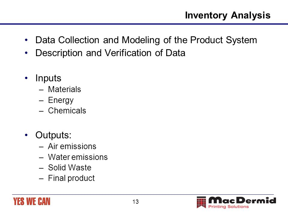 13 Inventory Analysis Data Collection and Modeling of the Product System Description and Verification of Data Inputs –Materials –Energy –Chemicals Out