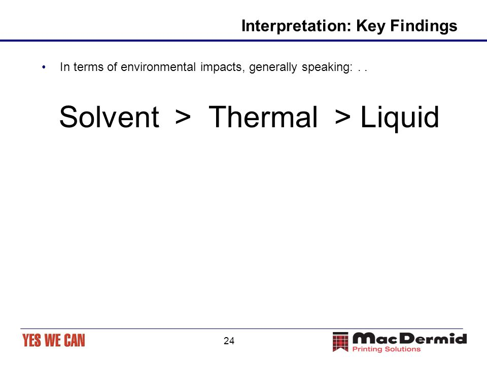 24 Interpretation: Key Findings In terms of environmental impacts, generally speaking:.. Solvent > Thermal > Liquid