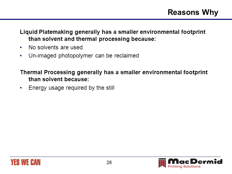 26 Reasons Why Liquid Platemaking generally has a smaller environmental footprint than solvent and thermal processing because: No solvents are used Un