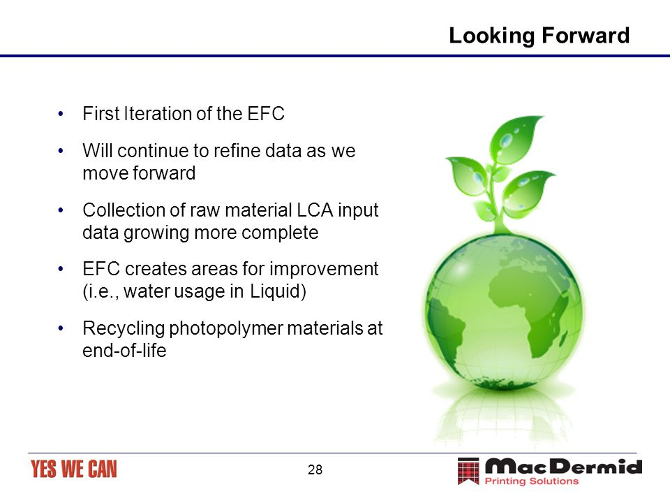 28 Looking Forward First Iteration of the EFC Will continue to refine data as we move forward Collection of raw material LCA input data growing more complete EFC creates areas for improvement (i.e., water usage in Liquid) Recycling photopolymer materials at end-of-life