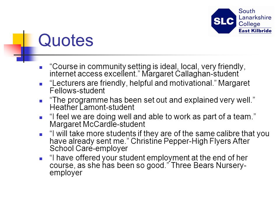 Quotes Course in community setting is ideal, local, very friendly, internet access excellent. Margaret Callaghan-student Lecturers are friendly, helpful and motivational. Margaret Fellows-student The programme has been set out and explained very well. Heather Lamont-student I feel we are doing well and able to work as part of a team. Margaret McCardle-student I will take more students if they are of the same calibre that you have already sent me. Christine Pepper-High Flyers After School Care-employer I have offered your student employment at the end of her course, as she has been so good. Three Bears Nursery- employer