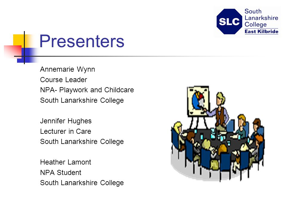 Presenters Annemarie Wynn Course Leader NPA- Playwork and Childcare South Lanarkshire College Jennifer Hughes Lecturer in Care South Lanarkshire College Heather Lamont NPA Student South Lanarkshire College