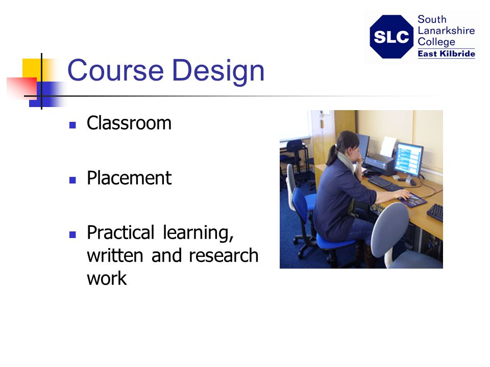 Course Design Classroom Placement Practical learning, written and research work