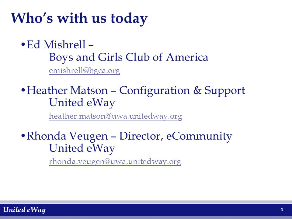 United eWay 3 Who's with us today Ed Mishrell – Boys and Girls Club of America emishrell@bgca.org Heather Matson – Configuration & Support United eWay heather.matson@uwa.unitedway.org Rhonda Veugen – Director, eCommunity United eWay rhonda.veugen@uwa.unitedway.org