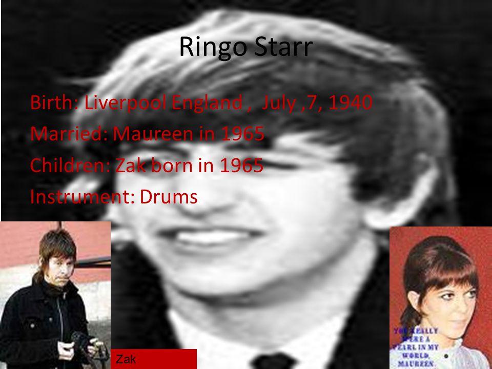 Ringo Starr Birth: Liverpool England, July,7, 1940 Married: Maureen in 1965 Children: Zak born in 1965 Instrument: Drums Zak