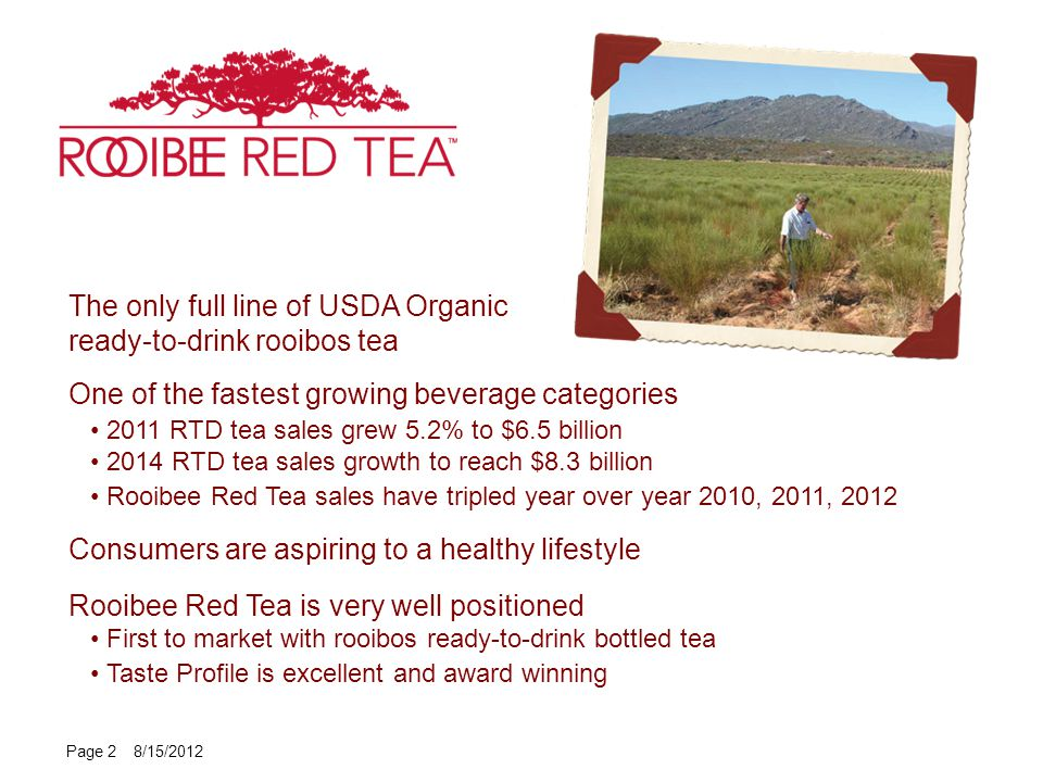 The only full line of USDA Organic ready-to-drink rooibos tea One of the fastest growing beverage categories 2011 RTD tea sales grew 5.2% to $6.5 billion 2014 RTD tea sales growth to reach $8.3 billion Rooibee Red Tea sales have tripled year over year 2010, 2011, 2012 Consumers are aspiring to a healthy lifestyle Rooibee Red Tea is very well positioned First to market with rooibos ready-to-drink bottled tea Taste Profile is excellent and award winning Page 2 8/15/2012