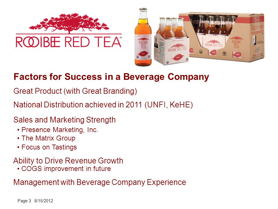 Factors for Success in a Beverage Company Page 3 8/15/2012 Great Product (with Great Branding) National Distribution achieved in 2011 (UNFI, KeHE) Sales and Marketing Strength Presence Marketing, Inc.
