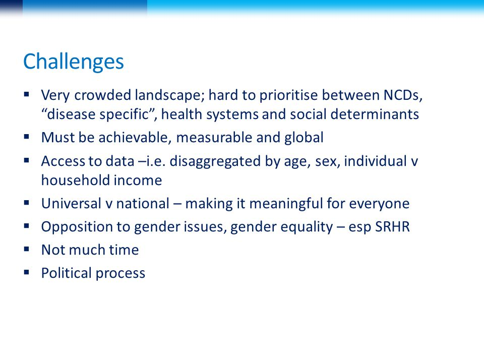 Challenges  Very crowded landscape; hard to prioritise between NCDs, disease specific , health systems and social determinants  Must be achievable, measurable and global  Access to data –i.e.