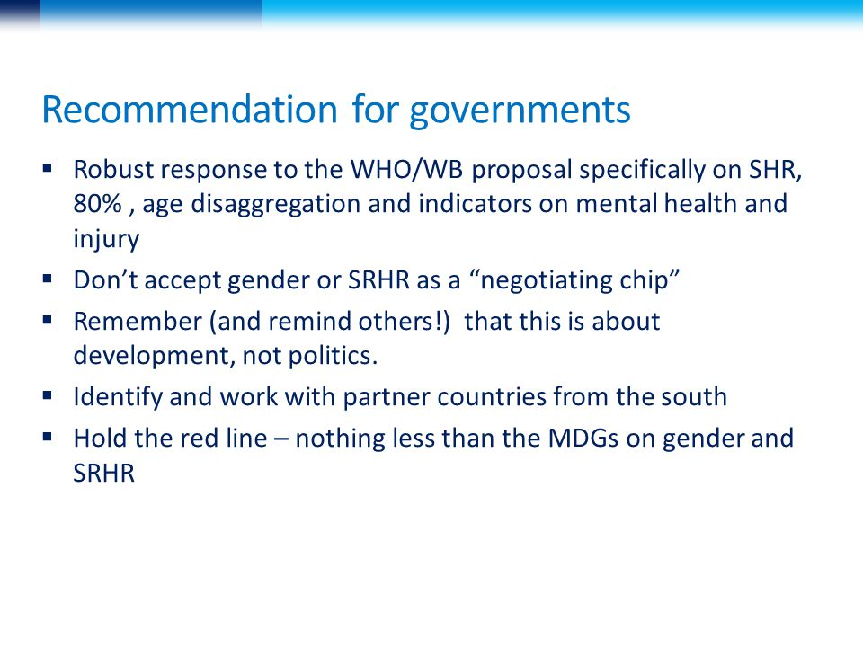 Recommendation for governments  Robust response to the WHO/WB proposal specifically on SHR, 80%, age disaggregation and indicators on mental health and injury  Don't accept gender or SRHR as a negotiating chip  Remember (and remind others!) that this is about development, not politics.