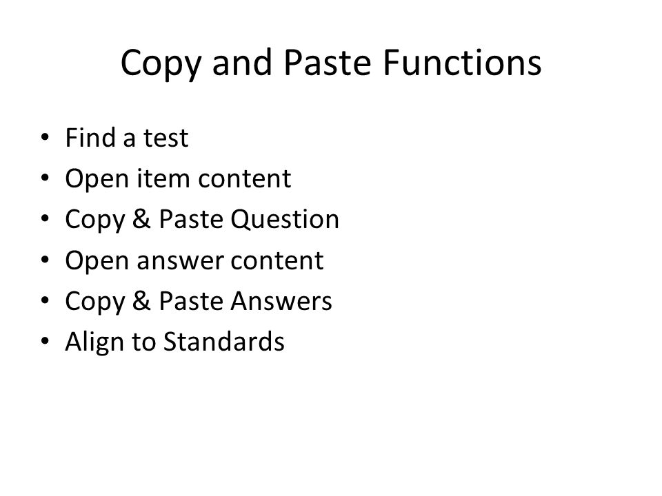 Copy and Paste Functions Find a test Open item content Copy & Paste Question Open answer content Copy & Paste Answers Align to Standards