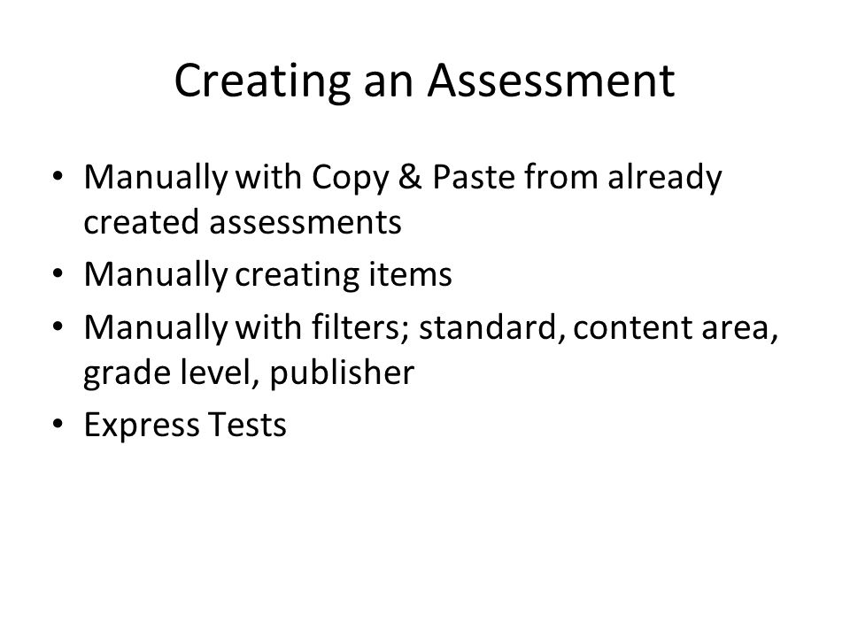 Manually with Copy & Paste from already created assessments Manually creating items Manually with filters; standard, content area, grade level, publisher Express Tests