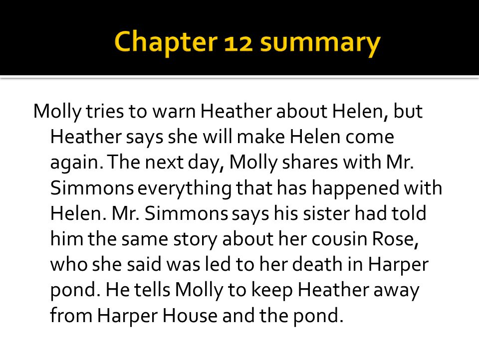 Molly tries to warn Heather about Helen, but Heather says she will make Helen come again. The next day, Molly shares with Mr. Simmons everything that