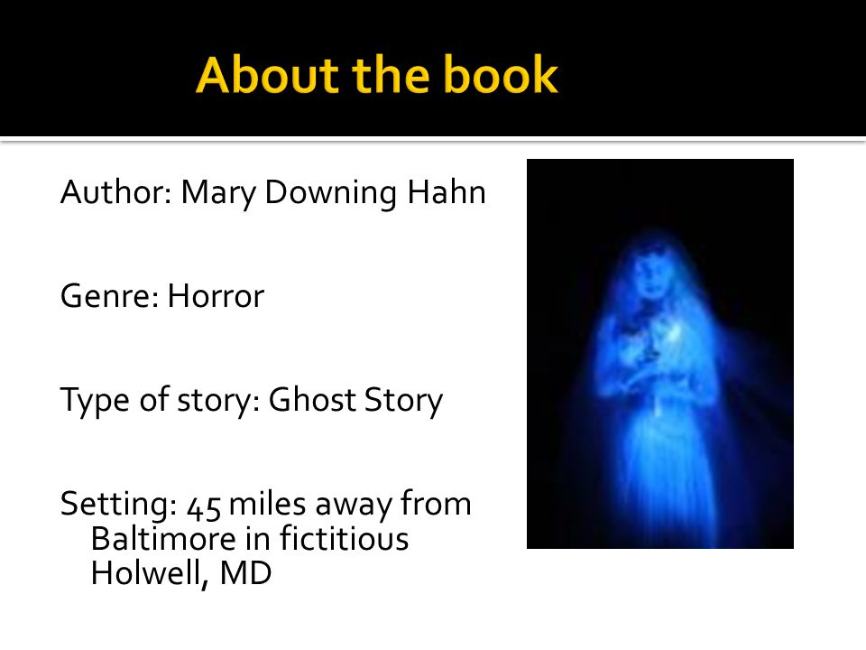 Author: Mary Downing Hahn Genre: Horror Type of story: Ghost Story Setting: 45 miles away from Baltimore in fictitious Holwell, MD