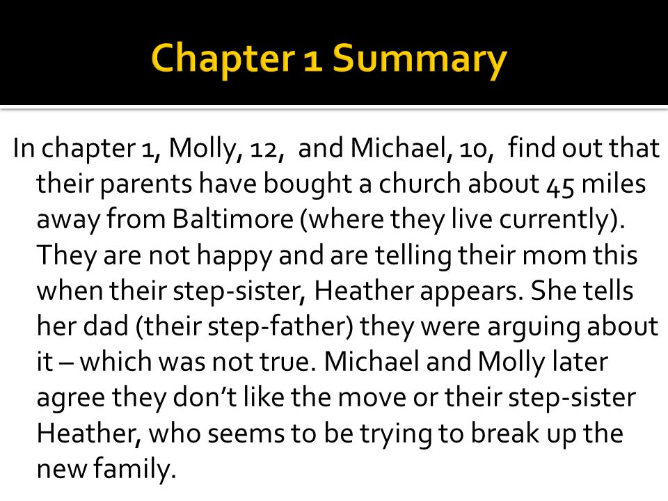 In chapter 1, Molly, 12, and Michael, 10, find out that their parents have bought a church about 45 miles away from Baltimore (where they live current