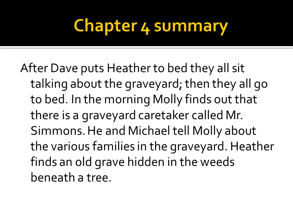 After Dave puts Heather to bed they all sit talking about the graveyard; then they all go to bed. In the morning Molly finds out that there is a grave