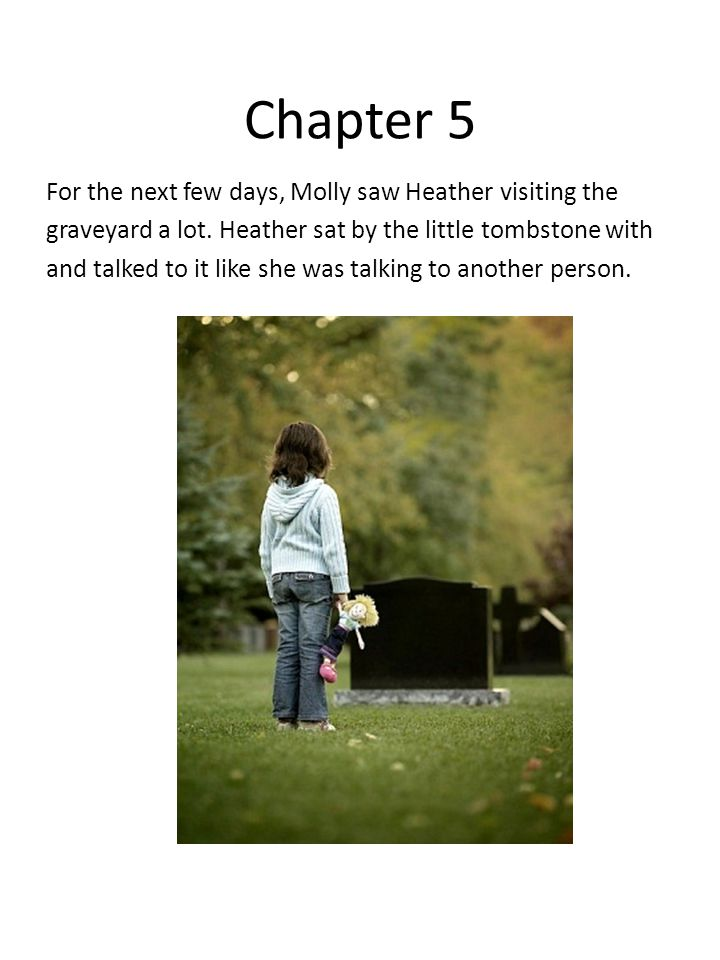 Chapter 5 For the next few days, Molly saw Heather visiting the graveyard a lot. Heather sat by the little tombstone with and talked to it like she wa