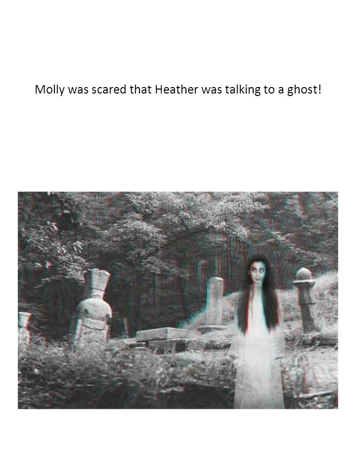 Molly was scared that Heather was talking to a ghost!