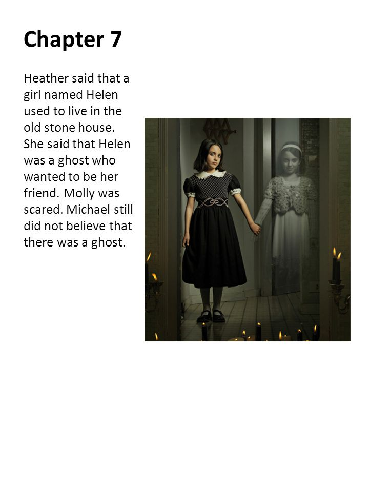 Chapter 7 Heather said that a girl named Helen used to live in the old stone house. She said that Helen was a ghost who wanted to be her friend. Molly