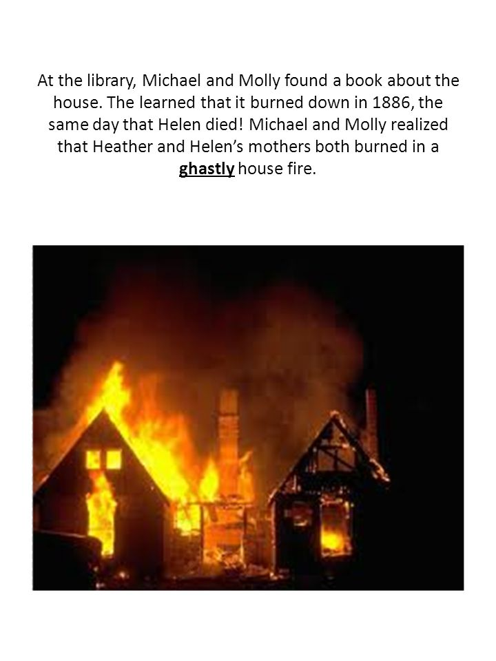 At the library, Michael and Molly found a book about the house. The learned that it burned down in 1886, the same day that Helen died! Michael and Mol