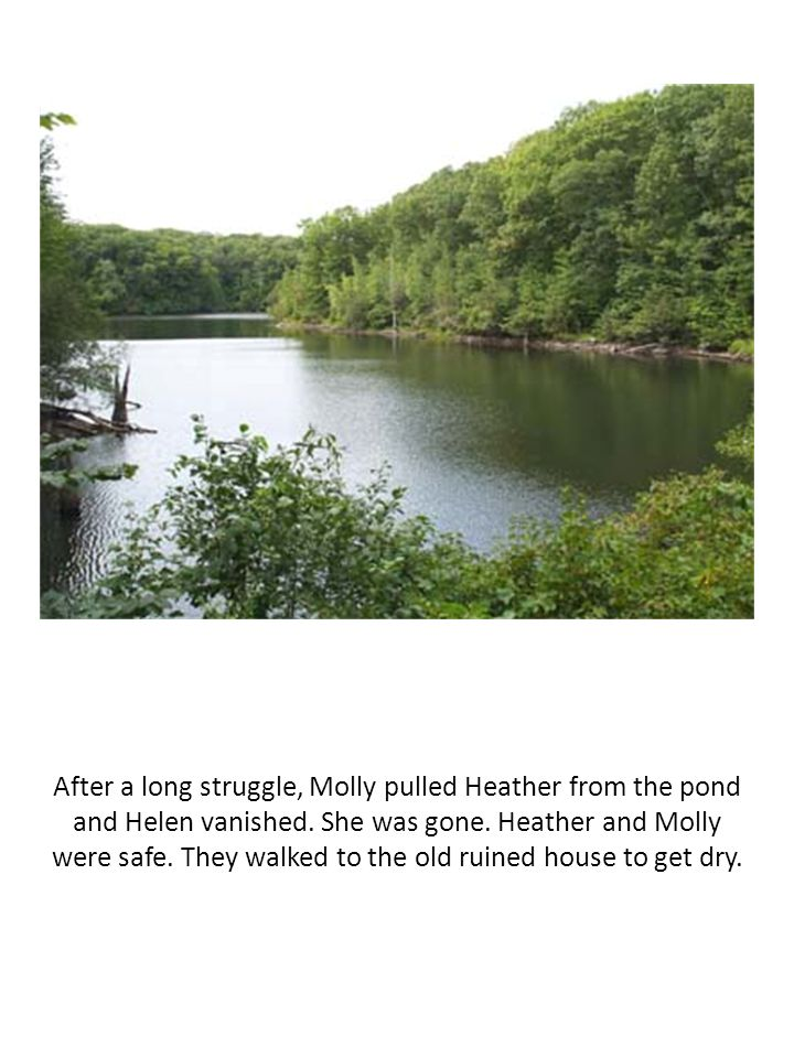 After a long struggle, Molly pulled Heather from the pond and Helen vanished. She was gone. Heather and Molly were safe. They walked to the old ruined