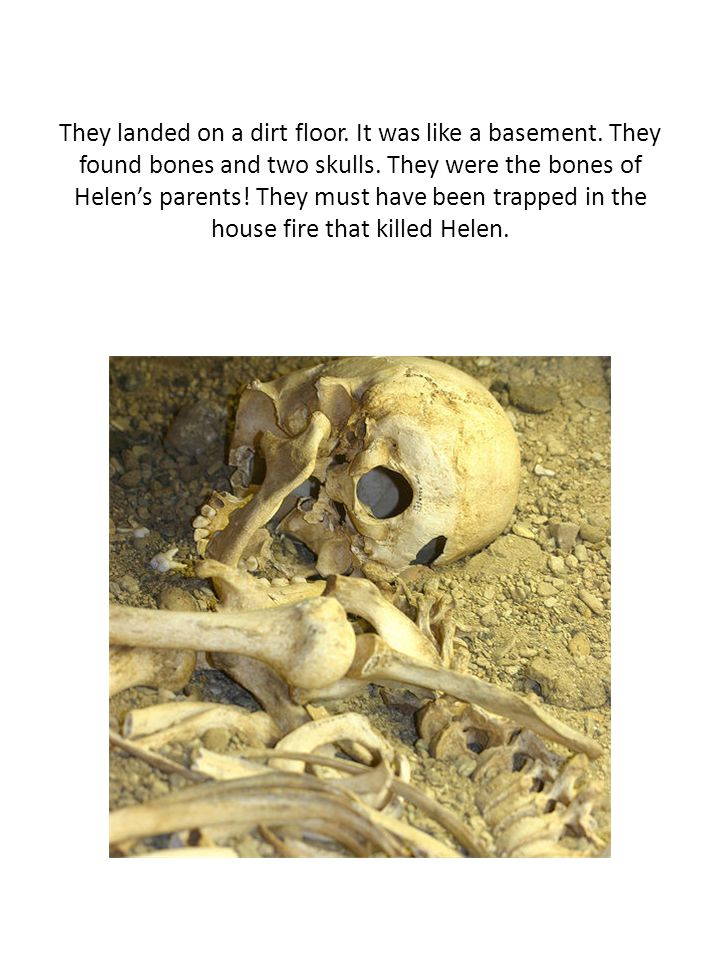 They landed on a dirt floor. It was like a basement. They found bones and two skulls. They were the bones of Helen's parents! They must have been trap