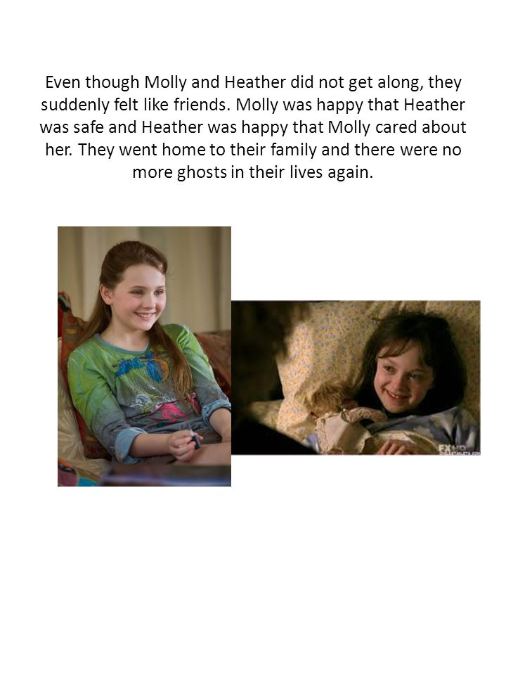 Even though Molly and Heather did not get along, they suddenly felt like friends. Molly was happy that Heather was safe and Heather was happy that Mol