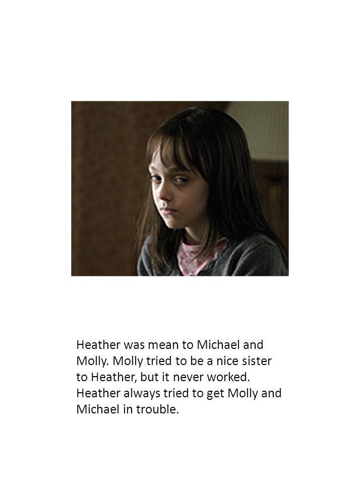 Heather was mean to Michael and Molly. Molly tried to be a nice sister to Heather, but it never worked. Heather always tried to get Molly and Michael