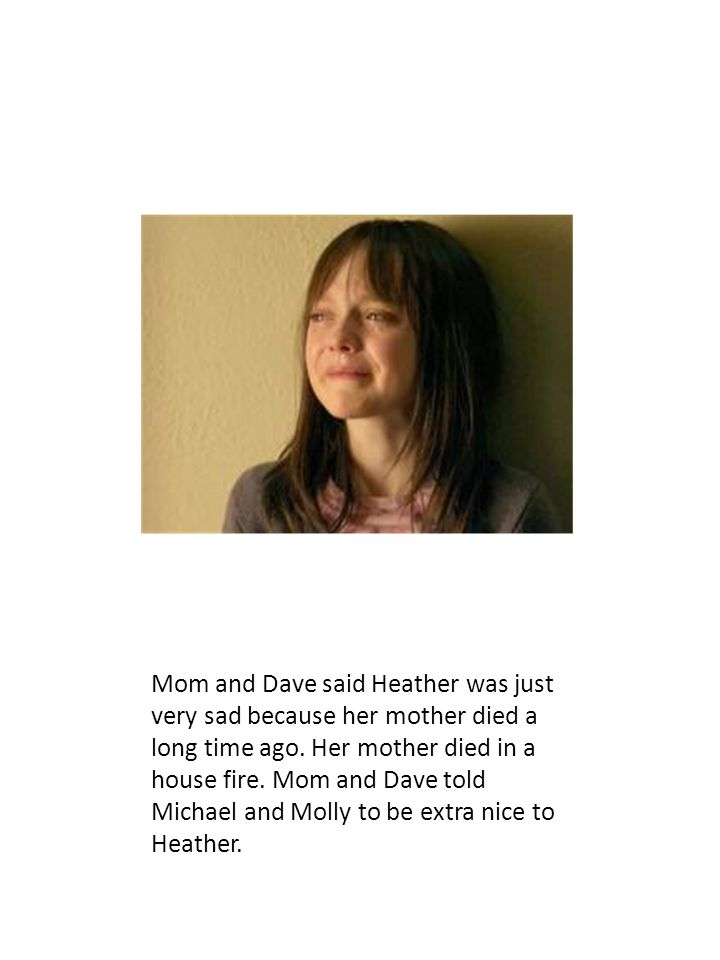 Mom and Dave said Heather was just very sad because her mother died a long time ago. Her mother died in a house fire. Mom and Dave told Michael and Mo