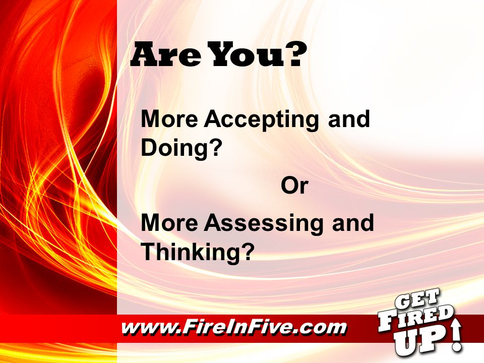 Are You More Accepting and Doing Or More Assessing and Thinking www.FireInFive.com