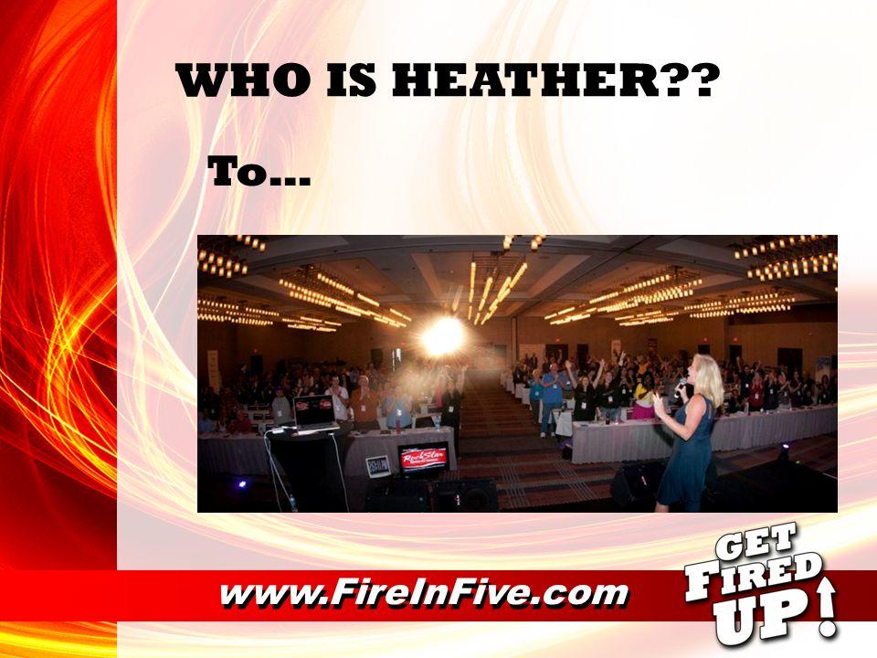 www.FireInFive.com WHO IS HEATHER?? Mom