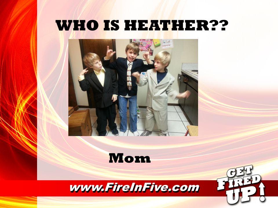 www.FireInFive.com WHO IS HEATHER?? Adventurer