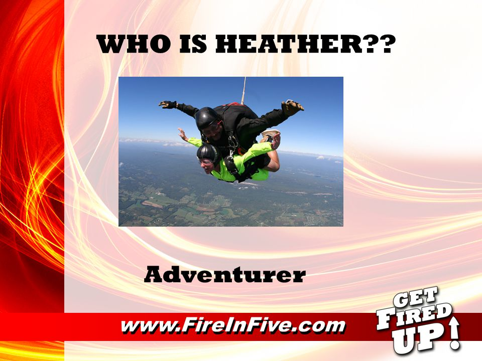 www.FireInFive.com WHO IS HEATHER Adventurer
