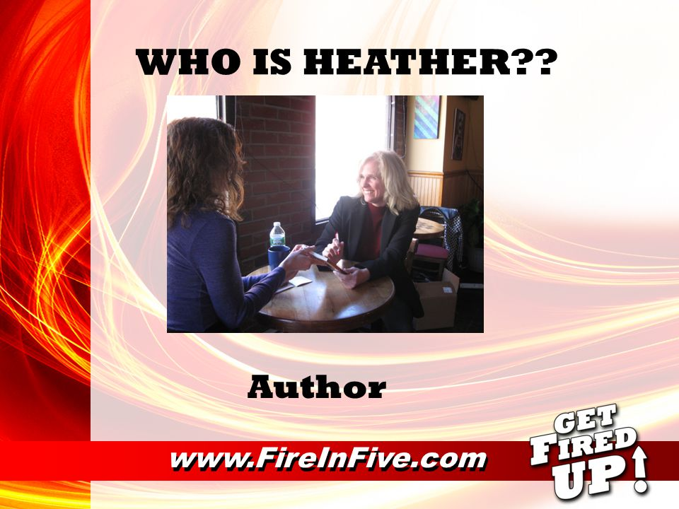 www.FireInFive.com WHO IS HEATHER?? Relationship Expert