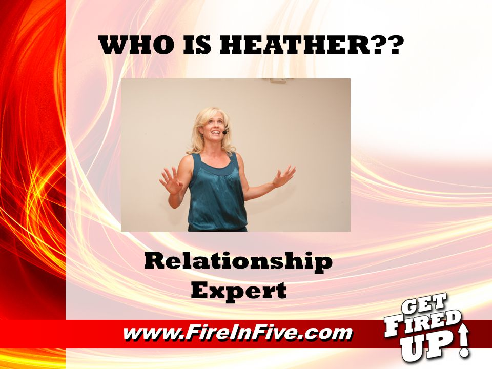 www.FireInFive.com WHO IS HEATHER Relationship Expert