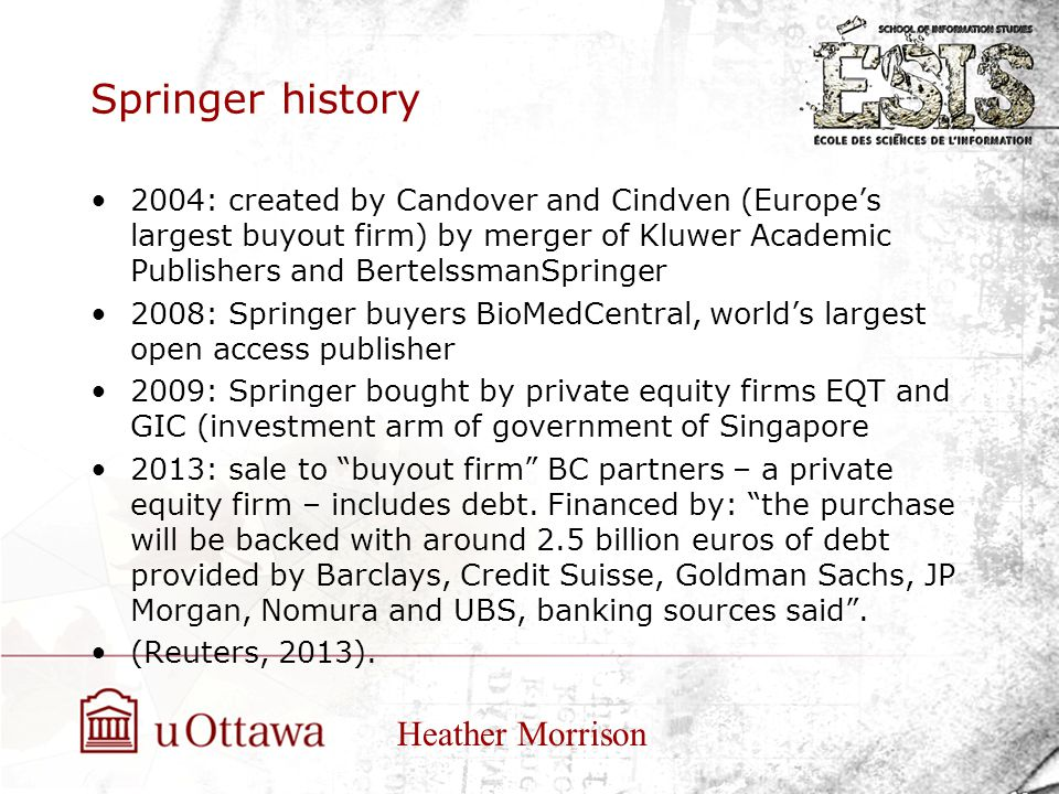 Springer history 2004: created by Candover and Cindven (Europe's largest buyout firm) by merger of Kluwer Academic Publishers and BertelssmanSpringer 2008: Springer buyers BioMedCentral, world's largest open access publisher 2009: Springer bought by private equity firms EQT and GIC (investment arm of government of Singapore 2013: sale to buyout firm BC partners – a private equity firm – includes debt.