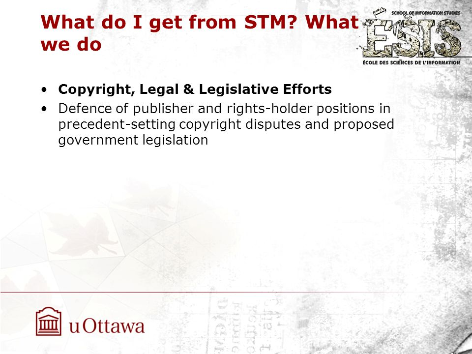 What do I get from STM? What we do Copyright, Legal & Legislative Efforts Defence of publisher and rights-holder positions in precedent-setting copyri