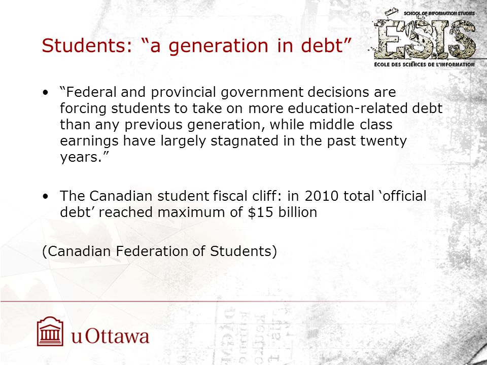 Students: a generation in debt Federal and provincial government decisions are forcing students to take on more education-related debt than any previous generation, while middle class earnings have largely stagnated in the past twenty years. The Canadian student fiscal cliff: in 2010 total 'official debt' reached maximum of $15 billion (Canadian Federation of Students)