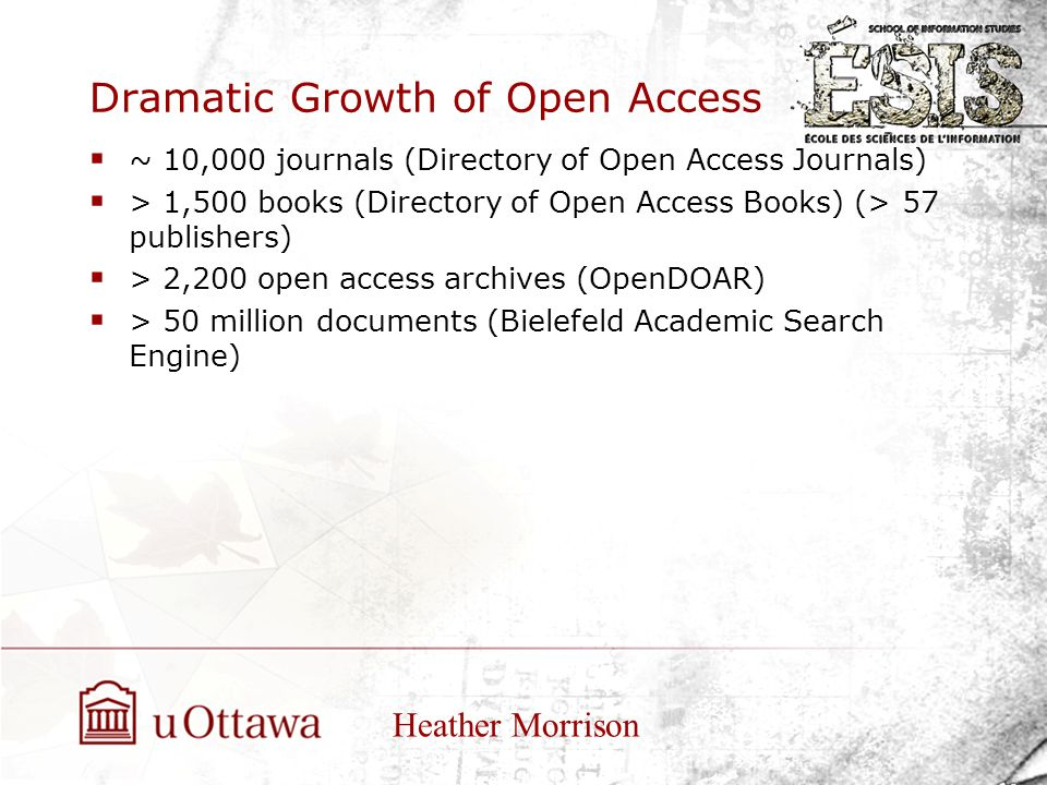 Dramatic Growth of Open Access  ~ 10,000 journals (Directory of Open Access Journals)  > 1,500 books (Directory of Open Access Books) (> 57 publishers)  > 2,200 open access archives (OpenDOAR)  > 50 million documents (Bielefeld Academic Search Engine) Heather Morrison
