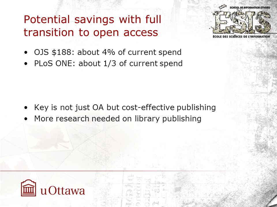 Potential savings with full transition to open access OJS $188: about 4% of current spend PLoS ONE: about 1/3 of current spend Key is not just OA but cost-effective publishing More research needed on library publishing