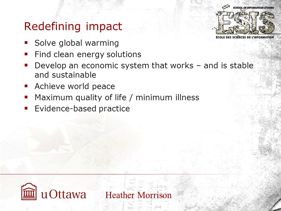 Redefining impact  Solve global warming  Find clean energy solutions  Develop an economic system that works – and is stable and sustainable  Achieve world peace  Maximum quality of life / minimum illness  Evidence-based practice Heather Morrison