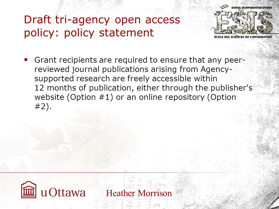Draft tri-agency open access policy: policy statement  Grant recipients are required to ensure that any peer- reviewed journal publications arising from Agency- supported research are freely accessible within 12 months of publication, either through the publisher s website (Option #1) or an online repository (Option #2).