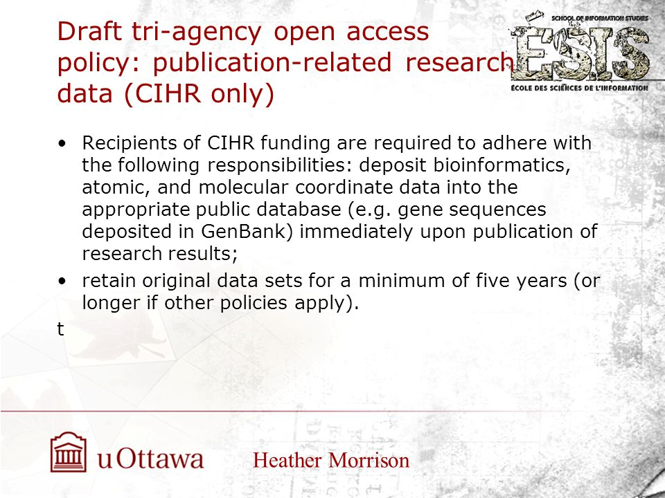 Draft tri-agency open access policy: publication-related research data (CIHR only) Recipients of CIHR funding are required to adhere with the following responsibilities: deposit bioinformatics, atomic, and molecular coordinate data into the appropriate public database (e.g.